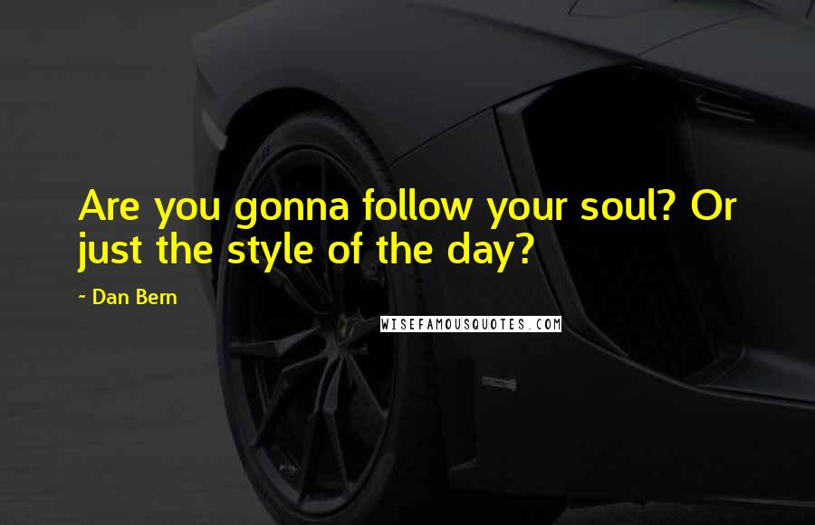 Dan Bern quotes: Are you gonna follow your soul? Or just the style of the day?