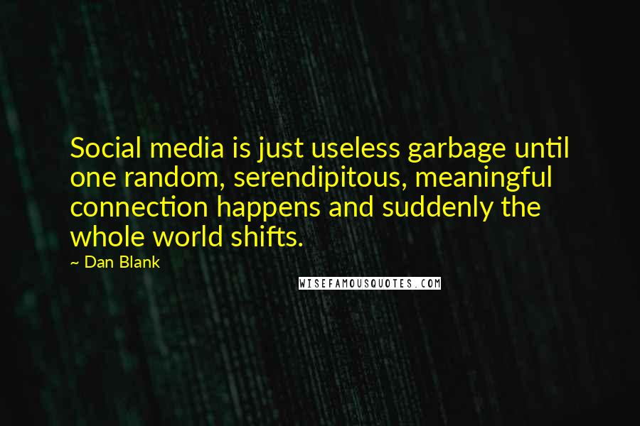 Dan Blank quotes: Social media is just useless garbage until one random, serendipitous, meaningful connection happens and suddenly the whole world shifts.