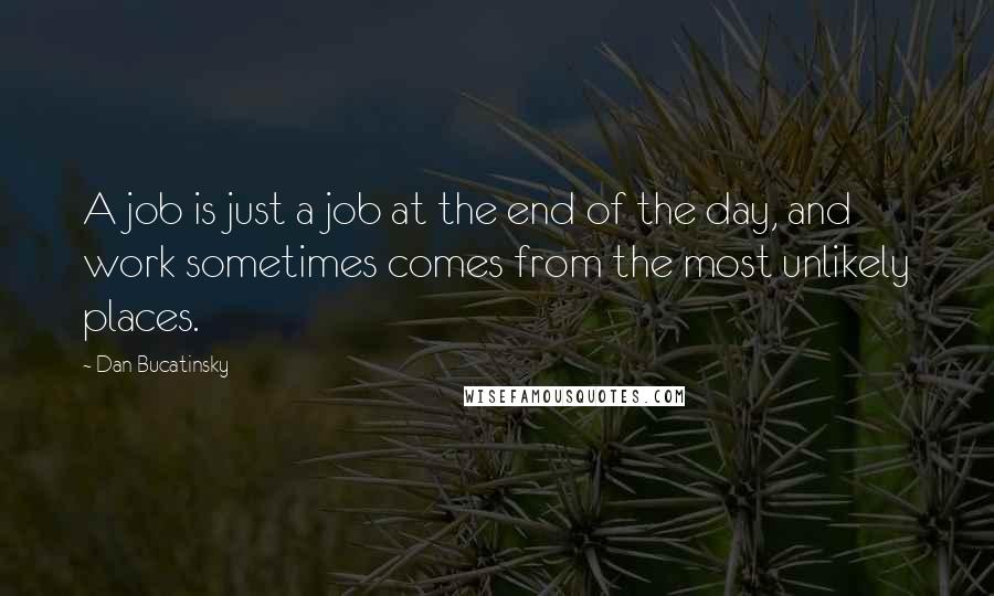 Dan Bucatinsky quotes: A job is just a job at the end of the day, and work sometimes comes from the most unlikely places.