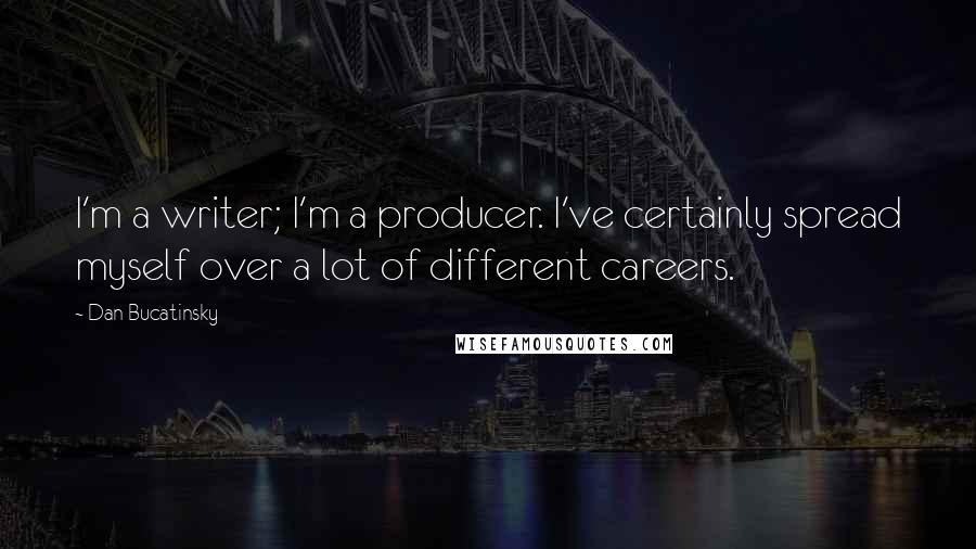 Dan Bucatinsky quotes: I'm a writer; I'm a producer. I've certainly spread myself over a lot of different careers.