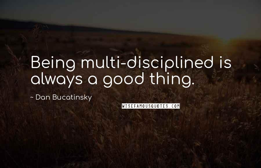 Dan Bucatinsky quotes: Being multi-disciplined is always a good thing.
