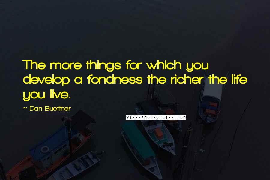 Dan Buettner quotes: The more things for which you develop a fondness the richer the life you live.
