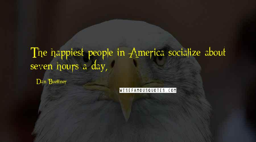 Dan Buettner quotes: The happiest people in America socialize about seven hours a day,