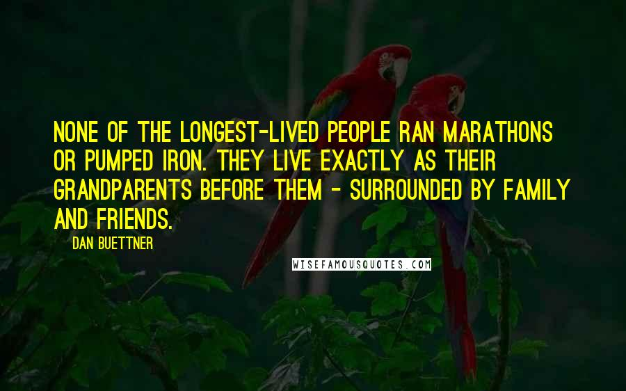 Dan Buettner quotes: None of the longest-lived people ran marathons or pumped iron. They live exactly as their grandparents before them - surrounded by family and friends.