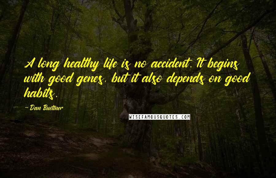 Dan Buettner quotes: A long healthy life is no accident. It begins with good genes, but it also depends on good habits.