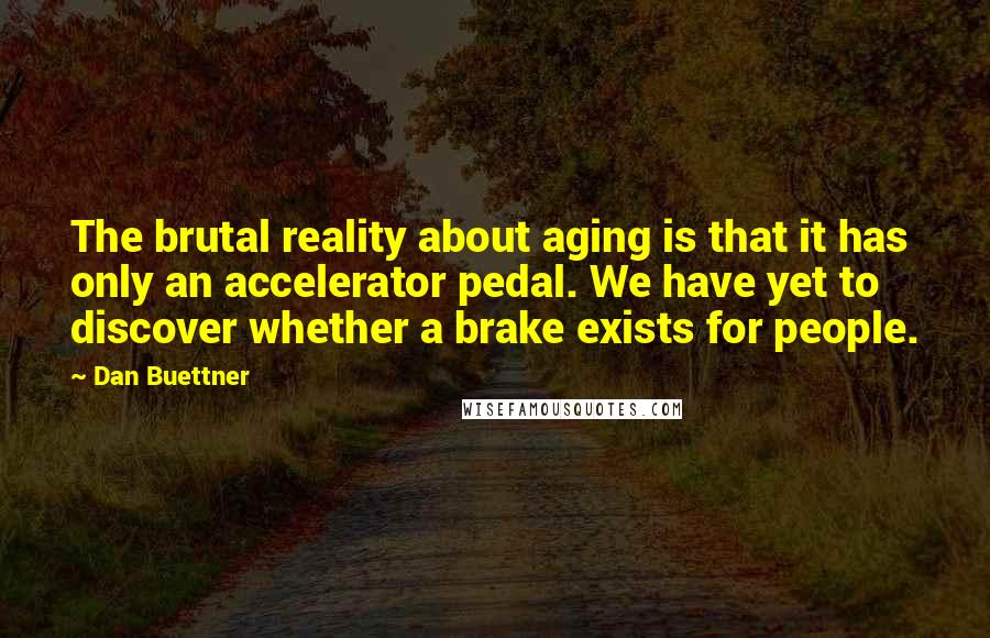 Dan Buettner quotes: The brutal reality about aging is that it has only an accelerator pedal. We have yet to discover whether a brake exists for people.