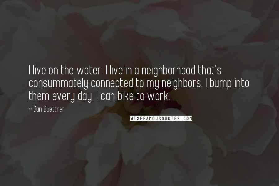 Dan Buettner quotes: I live on the water. I live in a neighborhood that's consummately connected to my neighbors. I bump into them every day. I can bike to work.