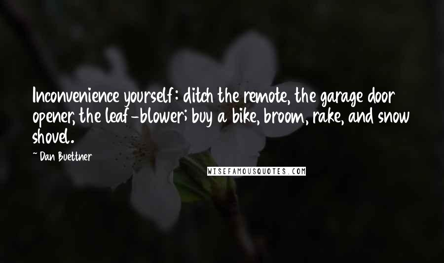 Dan Buettner quotes: Inconvenience yourself: ditch the remote, the garage door opener, the leaf-blower; buy a bike, broom, rake, and snow shovel.