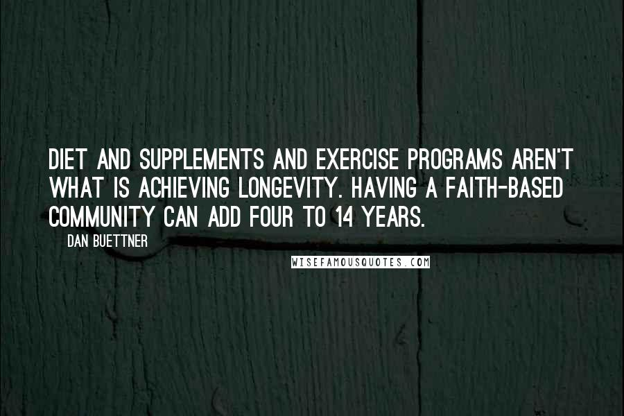 Dan Buettner quotes: Diet and supplements and exercise programs aren't what is achieving longevity. Having a faith-based community can add four to 14 years.