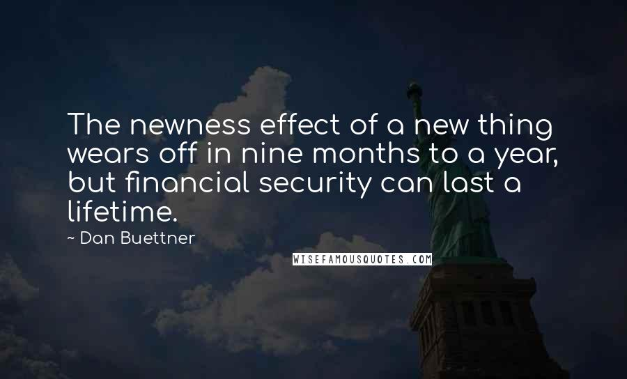 Dan Buettner quotes: The newness effect of a new thing wears off in nine months to a year, but financial security can last a lifetime.