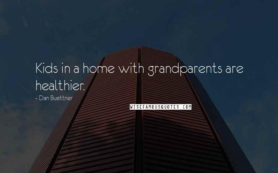 Dan Buettner quotes: Kids in a home with grandparents are healthier.