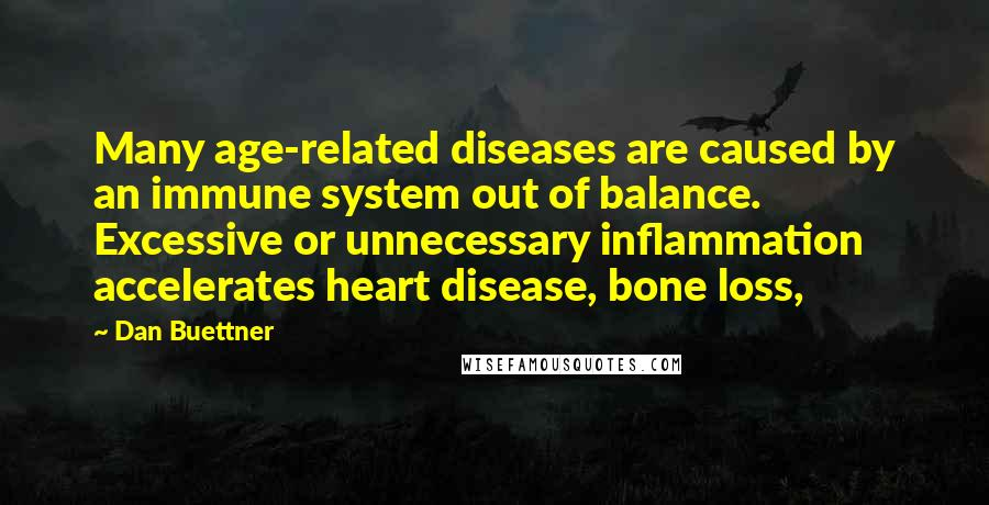 Dan Buettner quotes: Many age-related diseases are caused by an immune system out of balance. Excessive or unnecessary inflammation accelerates heart disease, bone loss,