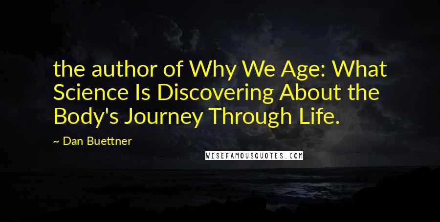 Dan Buettner quotes: the author of Why We Age: What Science Is Discovering About the Body's Journey Through Life.