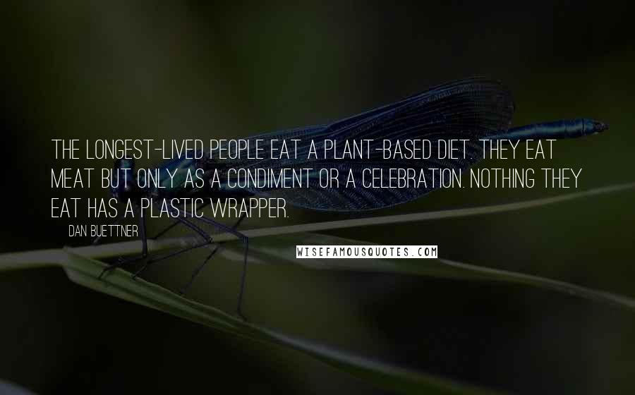 Dan Buettner quotes: The longest-lived people eat a plant-based diet. They eat meat but only as a condiment or a celebration. Nothing they eat has a plastic wrapper.