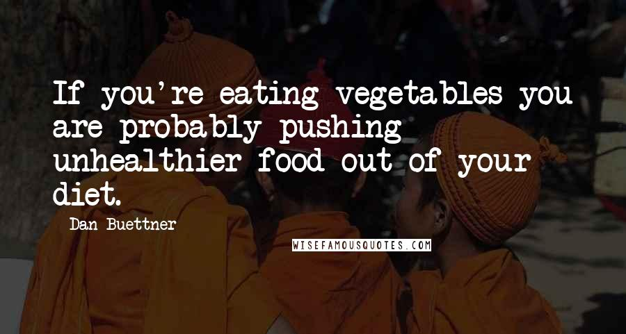 Dan Buettner quotes: If you're eating vegetables you are probably pushing unhealthier food out of your diet.
