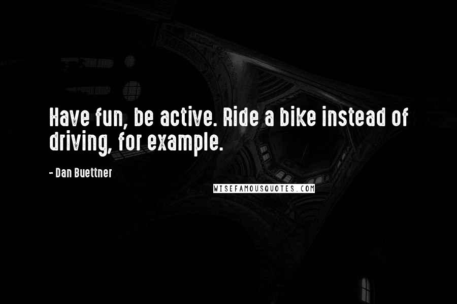 Dan Buettner quotes: Have fun, be active. Ride a bike instead of driving, for example.