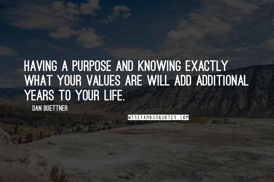 Dan Buettner quotes: Having a purpose and knowing exactly what your values are will add additional years to your life.