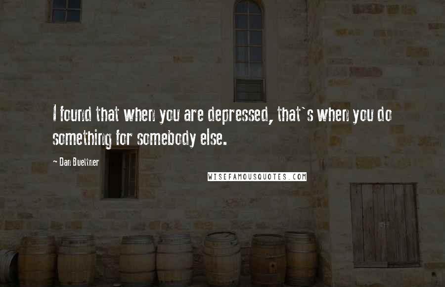 Dan Buettner quotes: I found that when you are depressed, that's when you do something for somebody else.