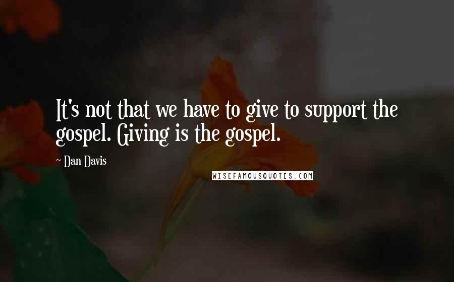 Dan Davis quotes: It's not that we have to give to support the gospel. Giving is the gospel.
