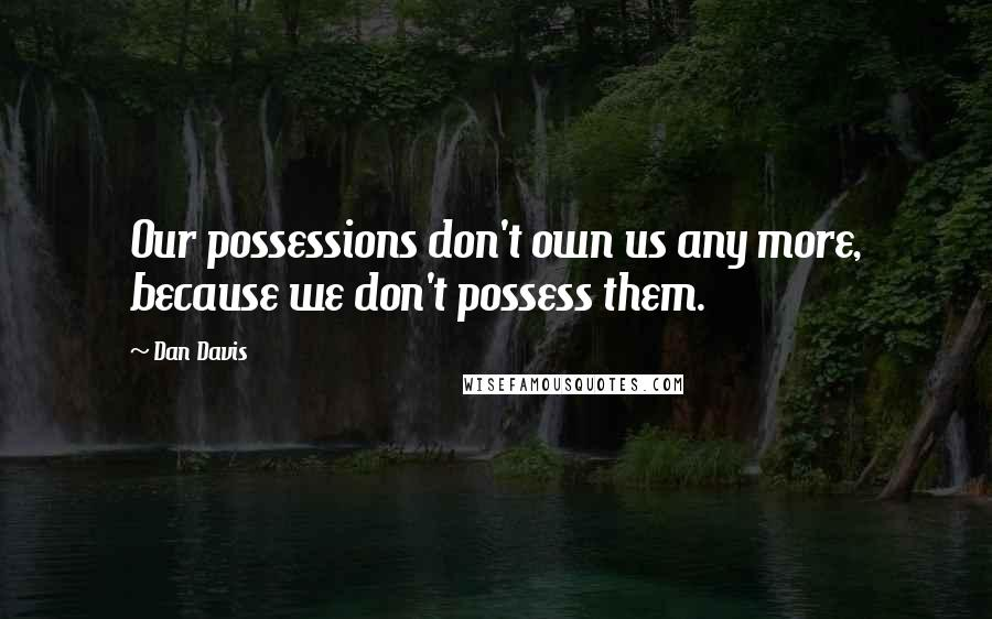 Dan Davis quotes: Our possessions don't own us any more, because we don't possess them.