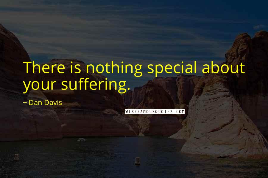 Dan Davis quotes: There is nothing special about your suffering.