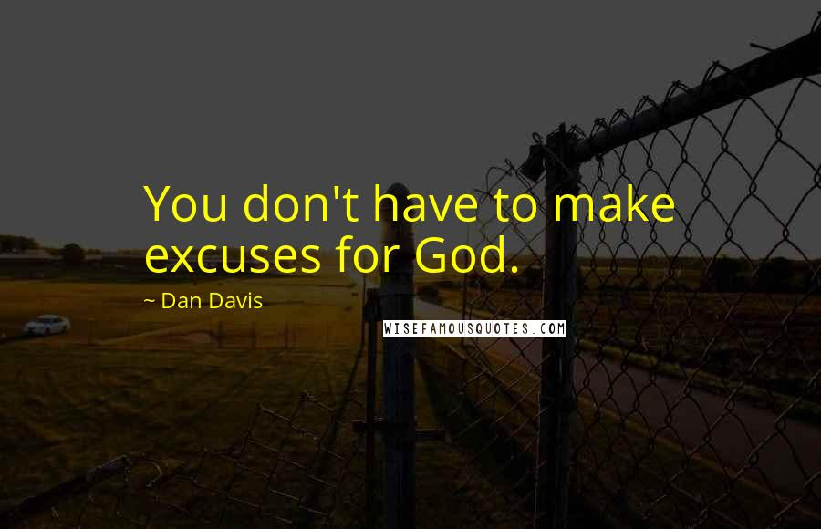 Dan Davis quotes: You don't have to make excuses for God.