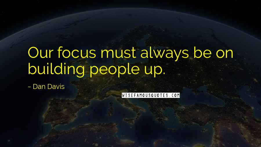 Dan Davis quotes: Our focus must always be on building people up.
