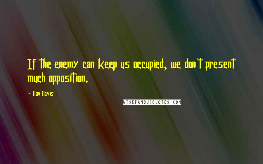Dan Davis quotes: If the enemy can keep us occupied, we don't present much opposition.