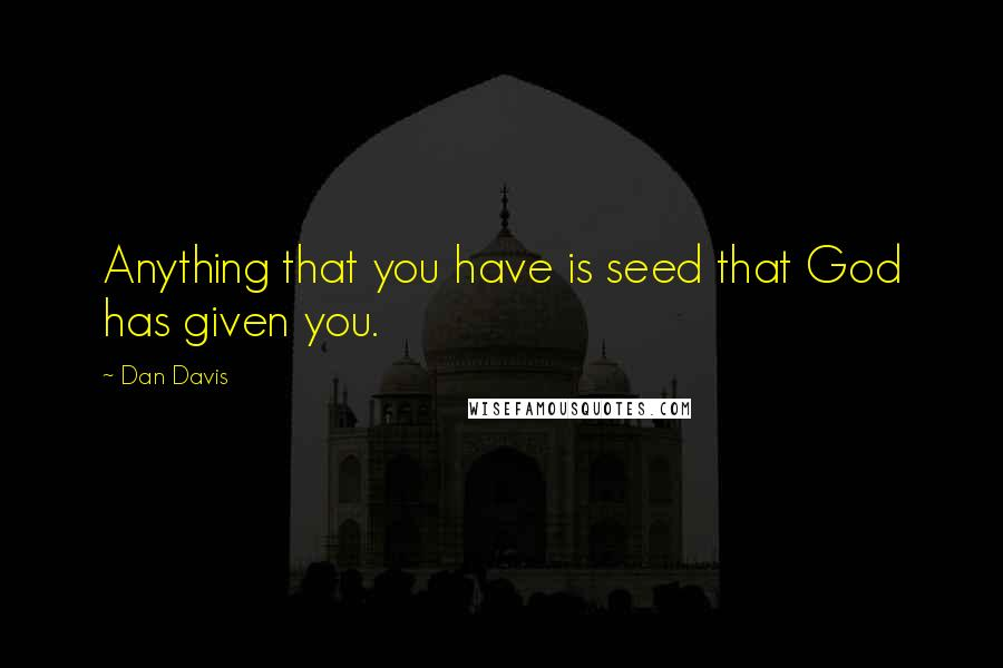Dan Davis quotes: Anything that you have is seed that God has given you.