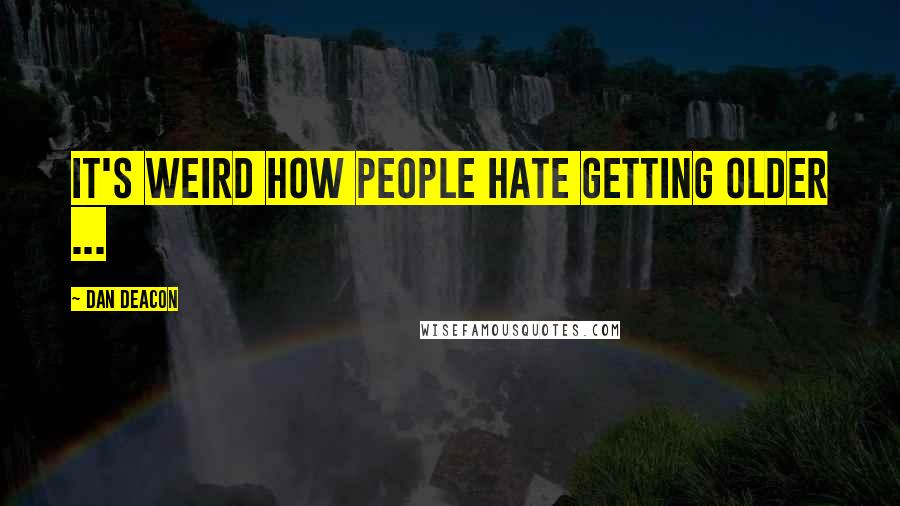 Dan Deacon quotes: It's weird how people hate getting older ...