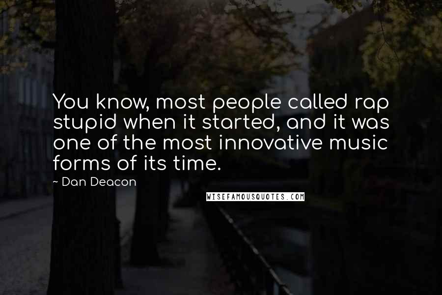 Dan Deacon quotes: You know, most people called rap stupid when it started, and it was one of the most innovative music forms of its time.