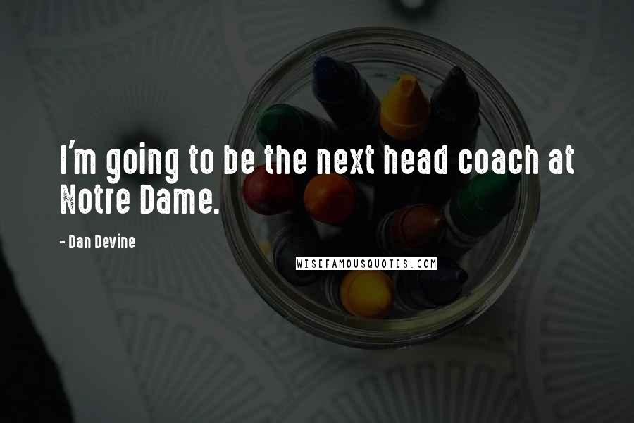 Dan Devine quotes: I'm going to be the next head coach at Notre Dame.