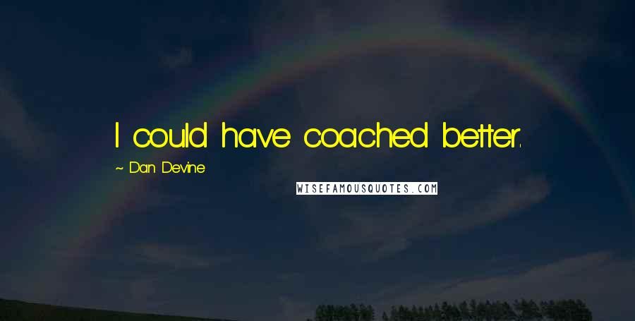 Dan Devine quotes: I could have coached better.
