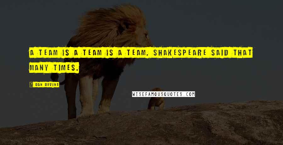Dan Devine quotes: A team is a team is a team. Shakespeare said that many times.