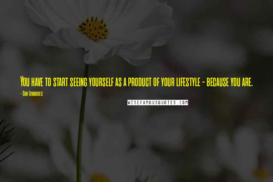 Dan Edwardes quotes: You have to start seeing yourself as a product of your lifestyle - because you are.