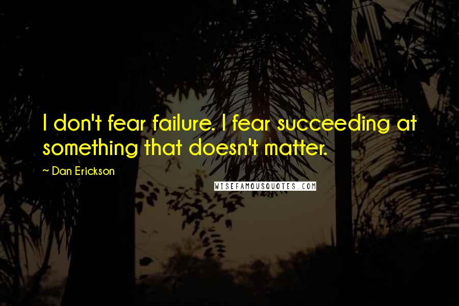 Dan Erickson quotes: I don't fear failure. I fear succeeding at something that doesn't matter.