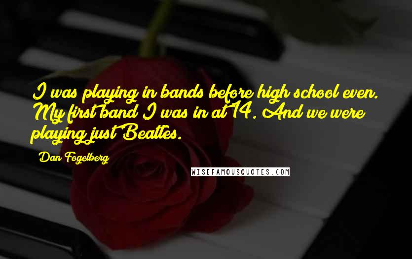 Dan Fogelberg quotes: I was playing in bands before high school even. My first band I was in at 14. And we were playing just Beatles.