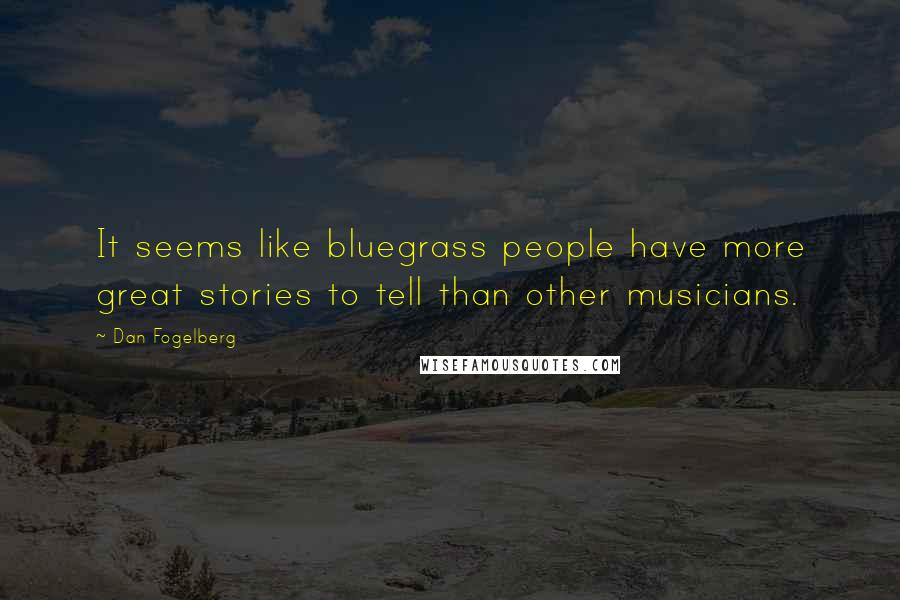 Dan Fogelberg quotes: It seems like bluegrass people have more great stories to tell than other musicians.