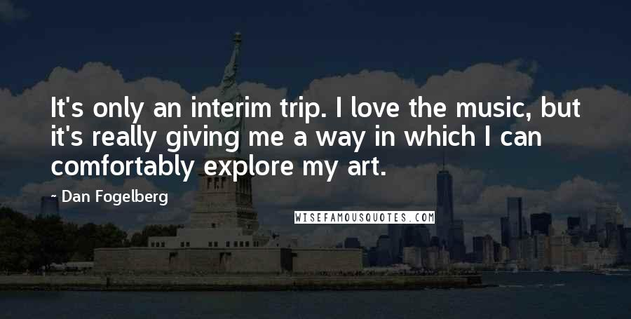 Dan Fogelberg quotes: It's only an interim trip. I love the music, but it's really giving me a way in which I can comfortably explore my art.