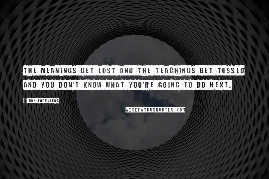 Dan Fogelberg quotes: The meanings get lost and the teachings get tossed and you don't know what you're going to do next.
