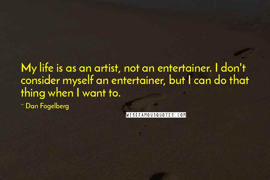 Dan Fogelberg quotes: My life is as an artist, not an entertainer. I don't consider myself an entertainer, but I can do that thing when I want to.