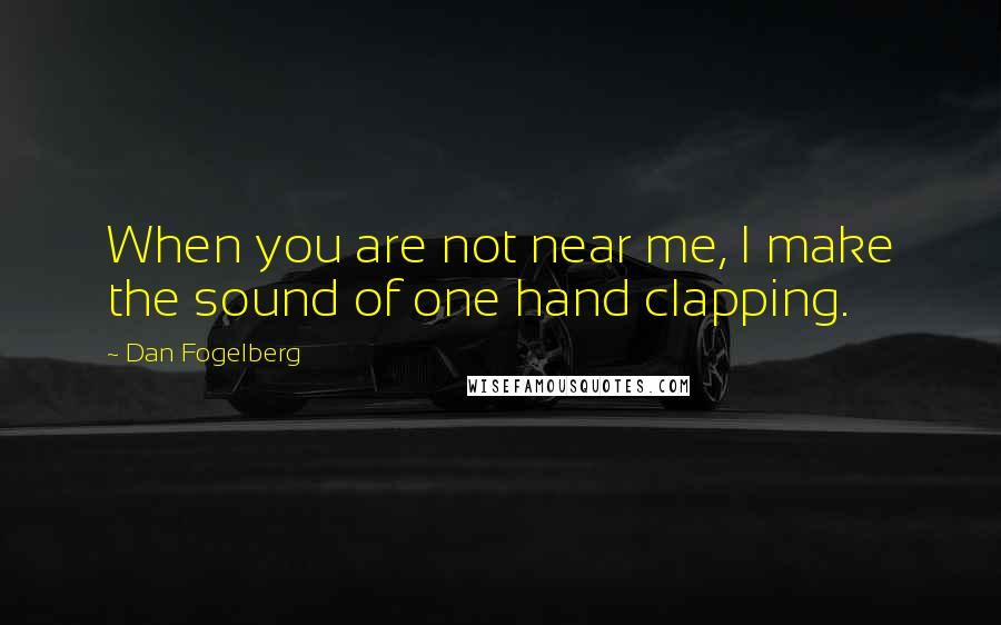 Dan Fogelberg quotes: When you are not near me, I make the sound of one hand clapping.