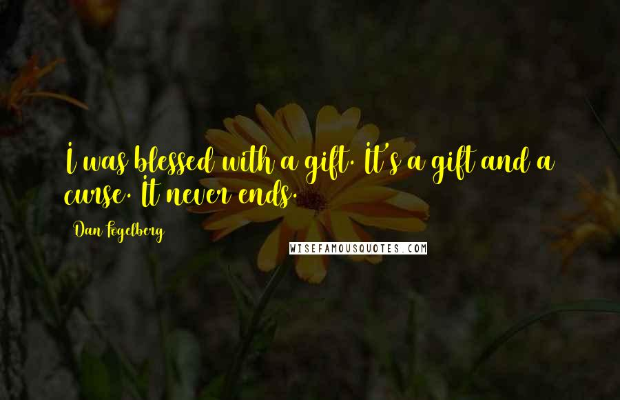 Dan Fogelberg quotes: I was blessed with a gift. It's a gift and a curse. It never ends.