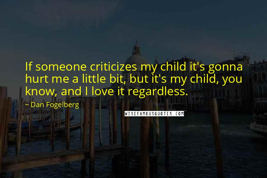 Dan Fogelberg quotes: If someone criticizes my child it's gonna hurt me a little bit, but it's my child, you know, and I love it regardless.