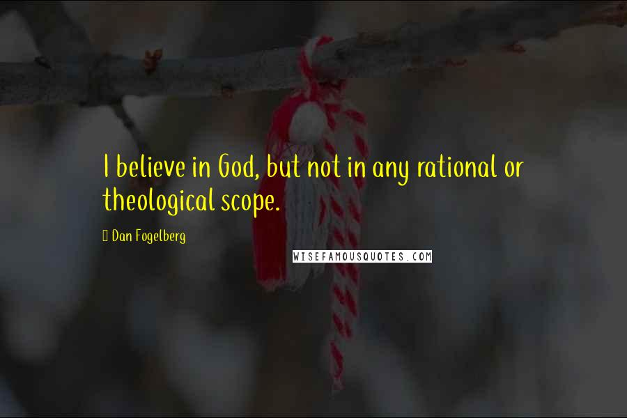 Dan Fogelberg quotes: I believe in God, but not in any rational or theological scope.