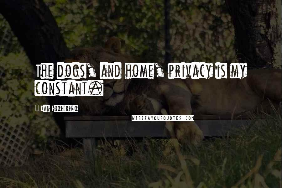 Dan Fogelberg quotes: The dogs, and home, privacy is my constant.