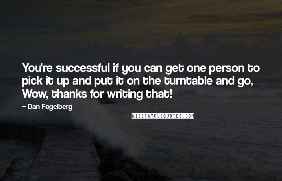 Dan Fogelberg quotes: You're successful if you can get one person to pick it up and put it on the turntable and go, Wow, thanks for writing that!