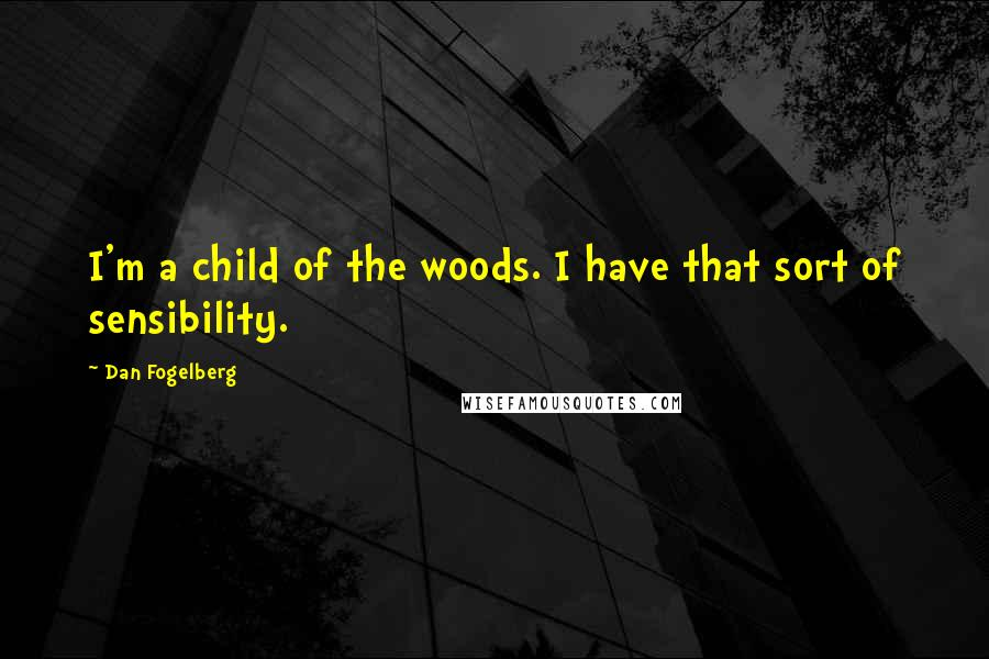 Dan Fogelberg quotes: I'm a child of the woods. I have that sort of sensibility.