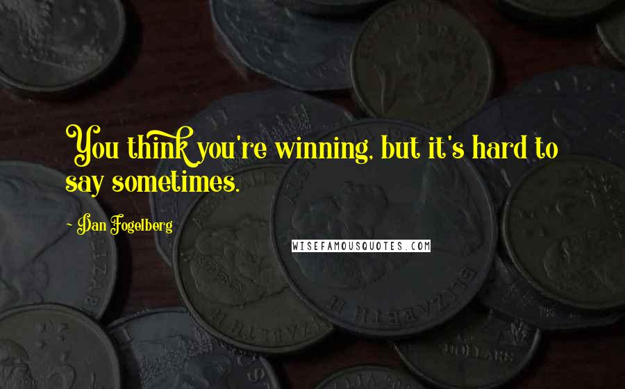 Dan Fogelberg quotes: You think you're winning, but it's hard to say sometimes.
