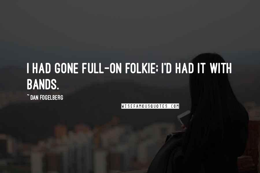 Dan Fogelberg quotes: I had gone full-on folkie; I'd had it with bands.